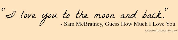 I love you to the moon and back. Guess How Much I Love you by Sam McBratney quote at lukeosaurusandme.co.uk